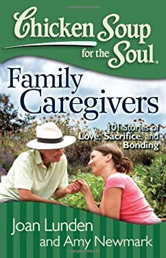 Chicken Soup for the Soul: Family Caregivers: 101 Stories of Love, Sacrifice, and Bonding 9781935096832