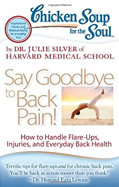 Chicken Soup for the Soul: Say Goodbye to Back Pain!: How to Handle Flare-Ups, Injuries, and Everyday Back Health 9781935096870