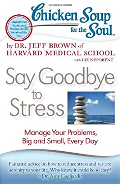Chicken Soup for the Soul: Say Goodbye to Stress: Manage Your Problems, Big and Small, Every Day 9781935096887