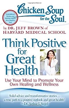 Chicken Soup for the Soul: Think Positive for Great Health: Use Your Mind to Promote Your Own Healing and Wellness 9781935096900