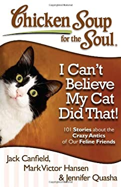 Chicken Soup for the Soul: I Can't Believe My Cat Did That!: 101 Stories about the Crazy Antics of Our Feline Friends 9781935096924