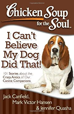Chicken Soup for the Soul: I Can't Believe My Dog Did That!: 101 Stories about the Crazy Antics of Our Canine Companions 9781935096931