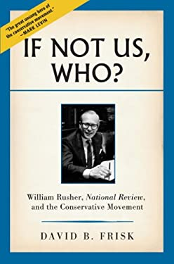 If Not Us, Who?: William Rusher, National Review, and the Conservative Movement 9781935191452