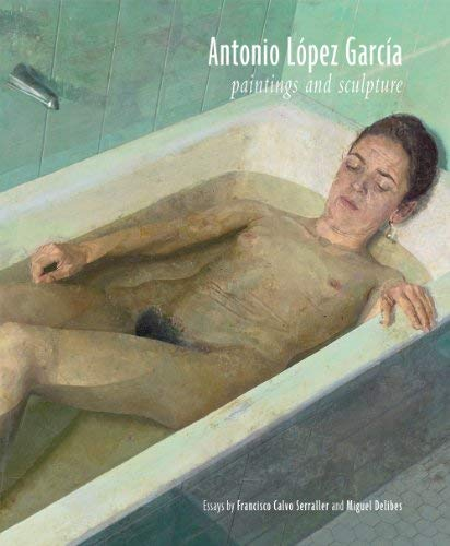 Antonio Lopez Garcia: Paintings and Sculpture 9781935202653