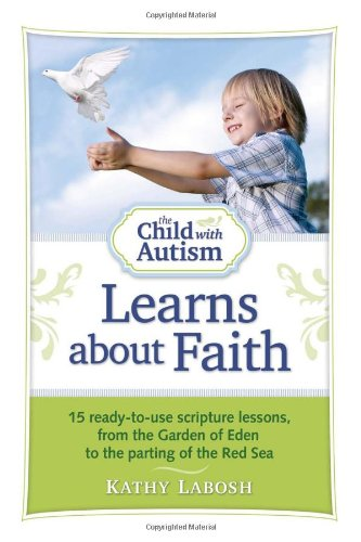 The Child with Autism Learns about Faith: 15 Ready-To-Use Scripture Lessons, from the Garden of Eden to the Parting of the Red Sea 9781935274193
