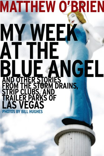 My Week at the Blue Angel: And Other Stories from the Storm Drains, Strip Clubs, and Trailer Parks of Las Vegas 9781935396413