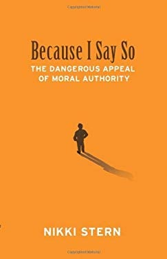 Because I Say So: The Dangerous Appeal of Moral Authority 9781935456087