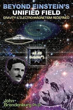 Beyond Einstein's Unified Field: Gravity & Electro-Magnetism Redefined 9781935487425