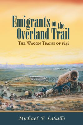 Emigrants on the Overland Trail: The Wagon Trains of 1848 9781935503958
