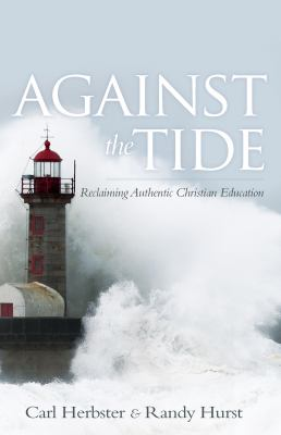 Against the Tide: Reclaiming Authentic Christian Education 9781935507789