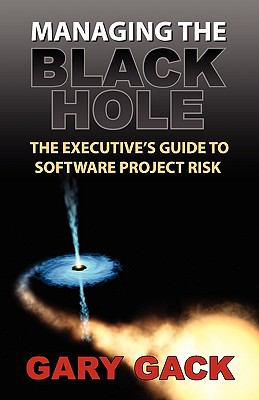 Managing the Black Hole: The Executive's Guide to Software Project Risk 9781935602019