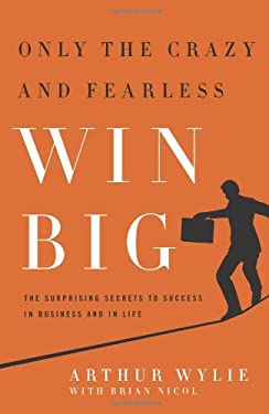 Only the Crazy and Fearless Win Big!: The Surprising Secrets to Success in Business and in Life 9781935618492