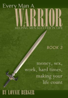 Every Man a Warrior, Book 3: Money, Sex, Work, Hard Times, Making Your Life Count 9781935651246