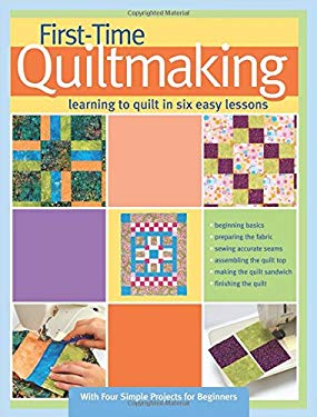 First-Time Quiltmaking: Learning to Quilt in Six Easy Lessons 9781935726234