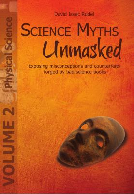 Science Myths Unmasked: Exposing Misconceptions and Counterfeits Forged by Bad Science Books (Vol. 2: Physical Science) 9781935776024