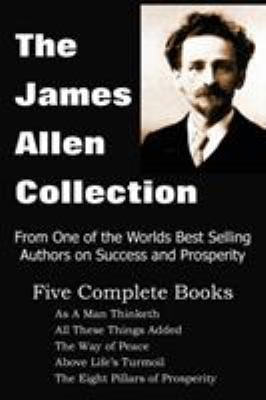 The James Allen Collection: As a Man Thinketh, All These Things Added, the Way of Peace, Above Life's Turmoil, the Eight Pillars of Prosperity 9781935785354