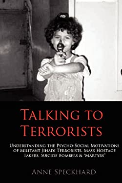 Talking to Terrorists: Understanding the Psycho-Social Motivations of Militant Jihadi Terrorists, Mass Hostage Takers, Suicide Bombers & Mart 9781935866534