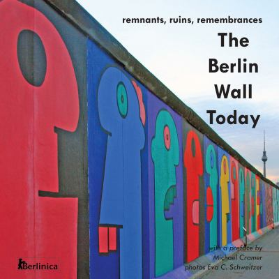 The Berlin Wall Today; Remnants, Ruins, Remembrances a New Picture Travel Guide to the Remainders of the Wall Since the Fall of the Iron Curtain and t 9781935902102