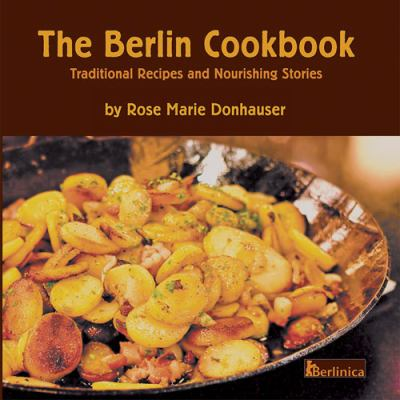 The Berlin Cookbook. Traditional Recipes and Nourishing Stories. the First and Only Cookbook from Berlin, Germany 9781935902508