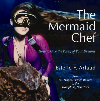 The Mermaid Chef: How to Give the Party of Your Dreams 9781935905080