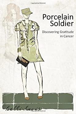Porcelain Soldier: Discovering Gratitude in Cancer 9781935953241