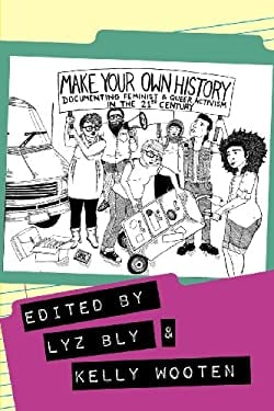 Make Your Own History: Documenting Feminist and Queer Activism in the 21st Century 9781936117130