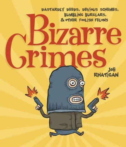 Bizarre Crimes: Dastardly Deeds, Devious Schemes, Bumbling Burglars, & Other Foolish Felons 9781936140657
