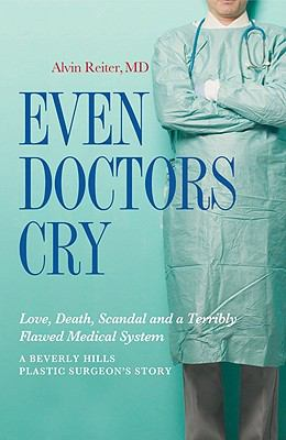 Even Doctors Cry: Love, Death, Scandal and a Terribly Flawed Medical System 9781936183050
