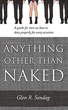 Anything Other Than Naked: A Guide for Men on How to Dress Properly for Every Occasion