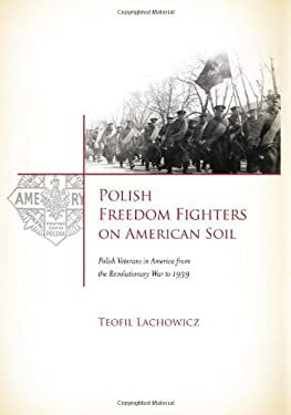 Polish Freedom Fighters on American Soil: Polish Veterans in America from the Revolutionary War to 1939 9781936198313