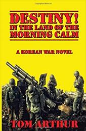 Destiny! in the Land of Morning Calm: A Korean War Novel - Arthur, Tom