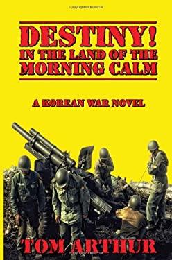 Destiny! in the Land of Morning Calm: A Korean War Novel - Arthur, Tom