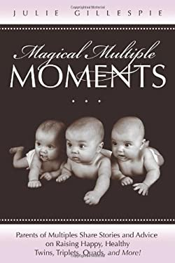 Magical Multiple Moments: Parents of Multiples Share Stories and Advice on Raising Happy, Healthy Twins, Triplets, Quads, and More! 9781936214037