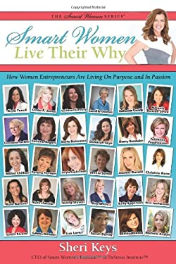 Smart Women Live Their Why: How Women Entrepreneurs Are Living on Purpose and in Passion 9781936214587