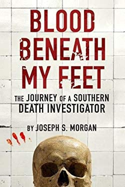 Blood Beneath My Feet: The Journey of a Southern Death Investigator 9781936239337