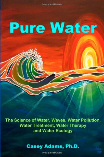 Pure Water: The Science of Water, Waves, Water Pollution, Water Treatment, Water Therapy and Water Ecology 9781936251049
