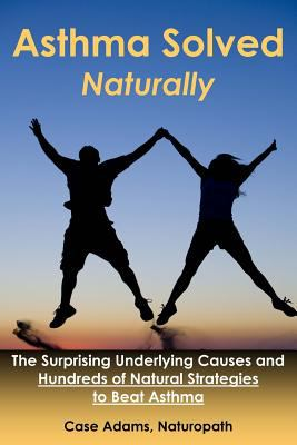 Asthma Solved Naturally: The Surprising Underlying Causes and Hundreds of Natural Strategies to Beat Asthma 9781936251193