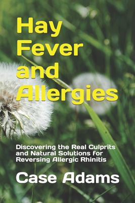 Hay Fever and Allergies: Discovering the Real Culprits and Natural Solutions for Reversing Allergic Rhinitis 9781936251216