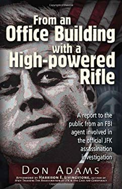 From an Office Building with a High-Powered Rifle: A Report to the Public from an FBI Agent Involved in the Official JFK Assassination Investigation 9781936296866