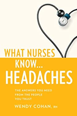 What Nurses Know ... Headaches: The Answers You Need from the People You Trust 9781936303298