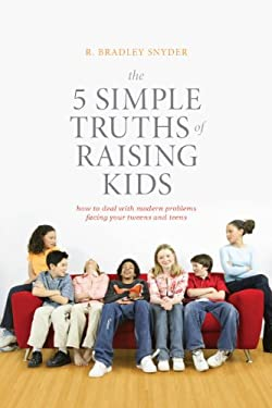 The 5 Simple Truths of Raising Kids: How to Deal with Modern Problems Facing Your Tweens and Teens 9781936303397