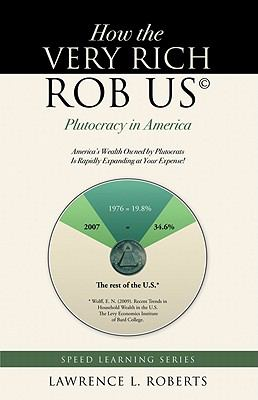 How the Very Rich Rob Us: Plutocracy in America: America's Wealth Owned by Plutocrats Is Rapidly Expanding at Your Expense! 9781936401024