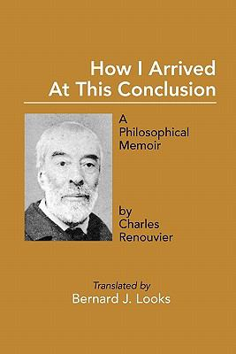 How I Arrived at This Conclusion: A Philosophical Memoir by Charles Renouvier 9781936411054
