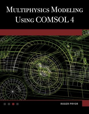 Multiphysics Modeling Using Comsol V.4: A First Principles Approach 9781936420094