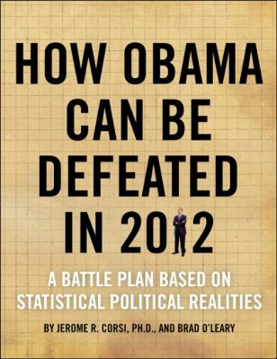 How Obama Can Be Defeated in 2012: A Battle Plan Based on Political Statistical Realities 9781936488391
