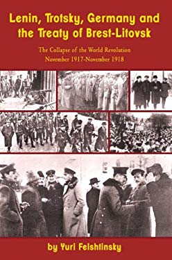 Lenin, Trotsky, Germany and the Treaty of Brest-Litovsk: The Collapse of the World Revolution, November 1917-November 1918 9781936490486