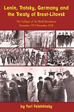 Lenin, Trotsky, Germany and the Treaty of Brest-Litovsk: The Collapse of the World Revolution, November 1917-November 1918 9781936490486