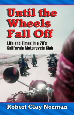 Until the Wheels Fall Off: Life and Times in the 70's California Motorcycle Club 9781936587278
