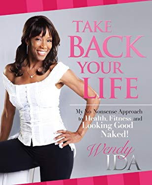 Take Back Your Life: My No Nonsense Approach to Health, Fitness and Looking Good Naked! 9781936695065