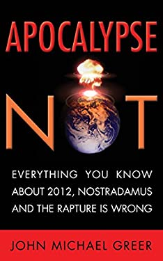 Apocalypse Not: Everything You Know about 2012, Nostradamus and the Rapture Is Wrong 9781936740000